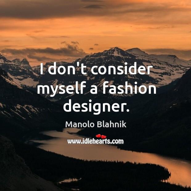 I don't consider myself a fashion designer. Manolo Blahnik Picture Quote