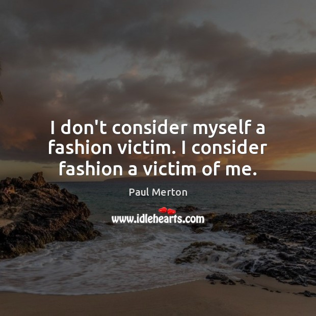 Image, I don't consider myself a fashion victim. I consider fashion a victim of me.