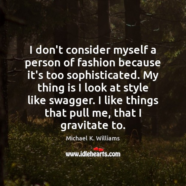 I don't consider myself a person of fashion because it's too sophisticated. Image