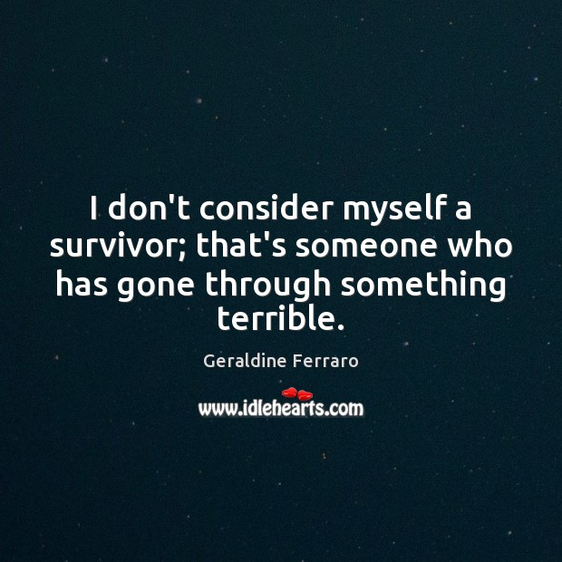 I don't consider myself a survivor; that's someone who has gone through Geraldine Ferraro Picture Quote
