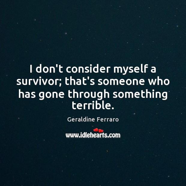 I don't consider myself a survivor; that's someone who has gone through Geraldine Ferraro Picture Quote