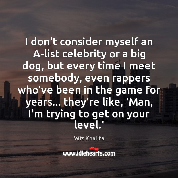 I don't consider myself an A-list celebrity or a big dog, but Wiz Khalifa Picture Quote