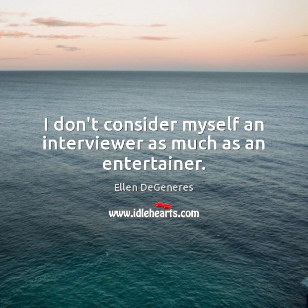I don't consider myself an interviewer as much as an entertainer. Ellen DeGeneres Picture Quote