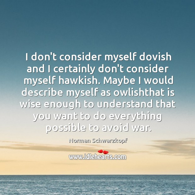I don't consider myself dovish and I certainly don't consider myself hawkish. Image