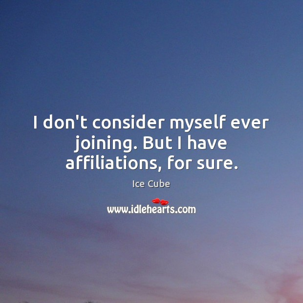 I don't consider myself ever joining. But I have affiliations, for sure. Ice Cube Picture Quote