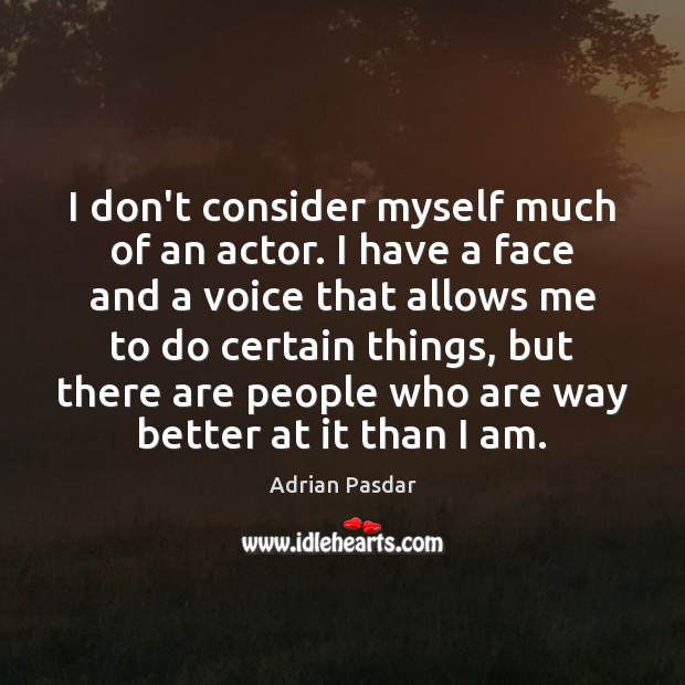 Image, I don't consider myself much of an actor. I have a face