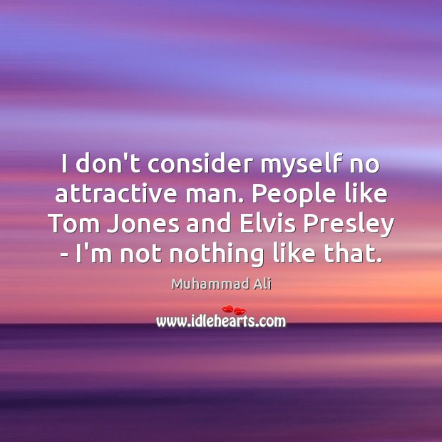 I don't consider myself no attractive man. People like Tom Jones and Muhammad Ali Picture Quote
