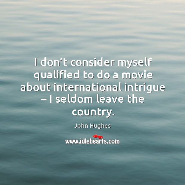 I don't consider myself qualified to do a movie about international intrigue – I seldom leave the country. John Hughes Picture Quote