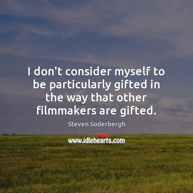 I don't consider myself to be particularly gifted in the way that Steven Soderbergh Picture Quote