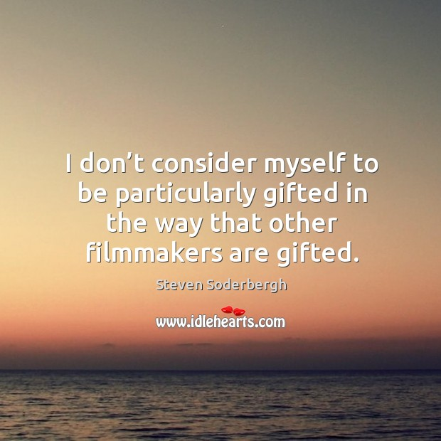 I don't consider myself to be particularly gifted in the way that other filmmakers are gifted. Image