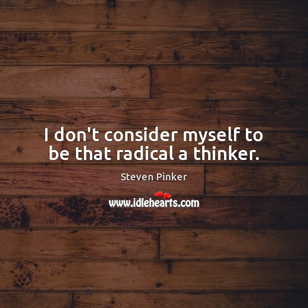 I don't consider myself to be that radical a thinker. Steven Pinker Picture Quote