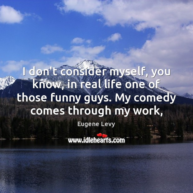 I don't consider myself, you know, in real life one of those Eugene Levy Picture Quote
