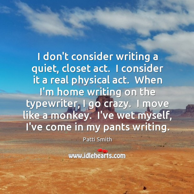 I don't consider writing a quiet, closet act.  I consider it a Image