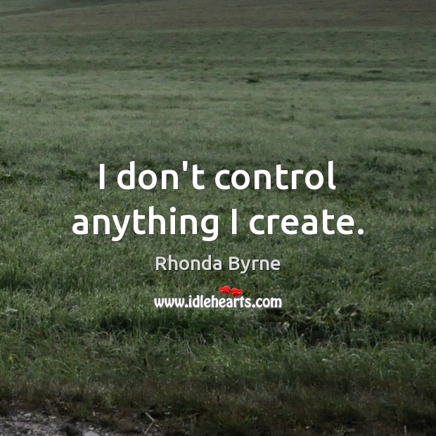 I don't control anything I create. Rhonda Byrne Picture Quote