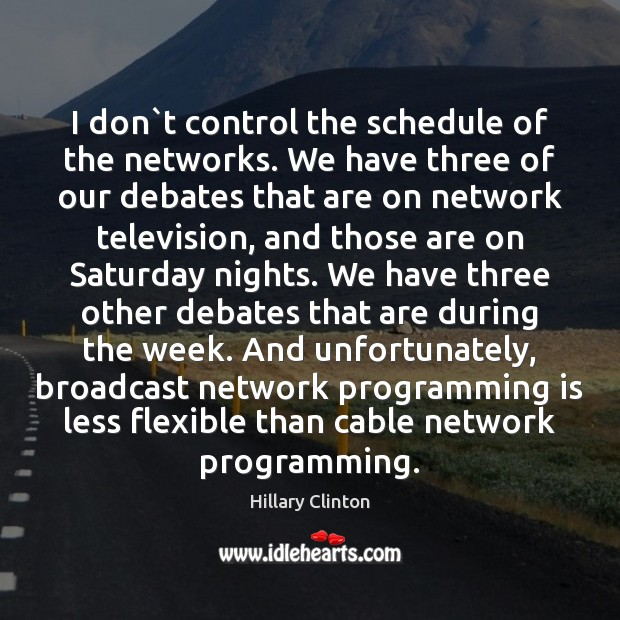 I don`t control the schedule of the networks. We have three Image