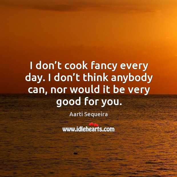 I don't cook fancy every day. I don't think anybody can, nor would it be very good for you. Image