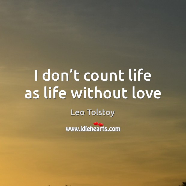 I don't count life as life without love Image