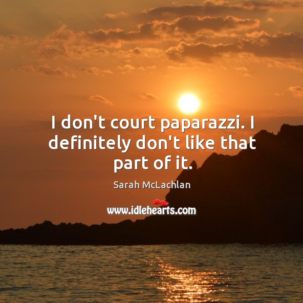 Image, I don't court paparazzi. I definitely don't like that part of it.
