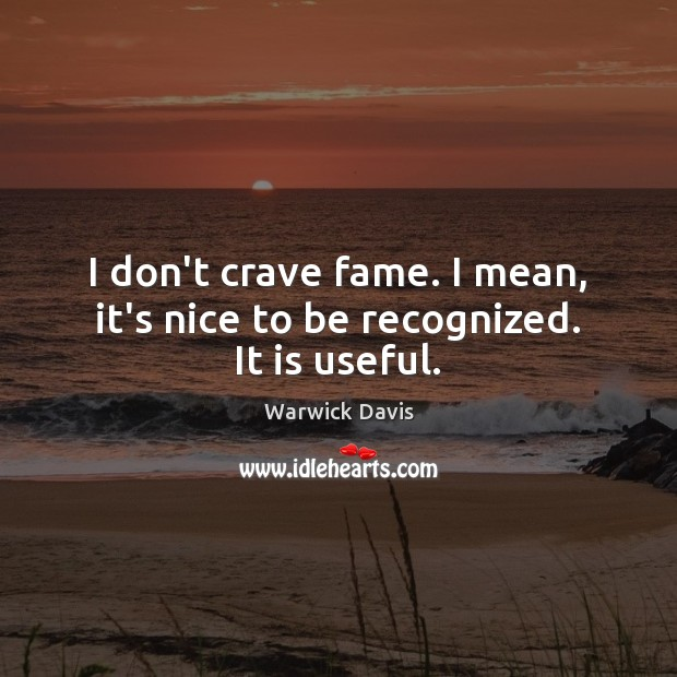 I don't crave fame. I mean, it's nice to be recognized. It is useful. Warwick Davis Picture Quote