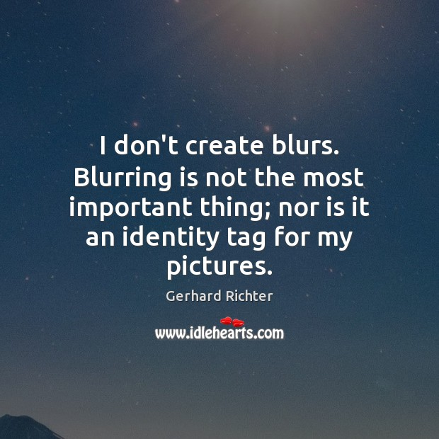 Image, I don't create blurs. Blurring is not the most important thing; nor