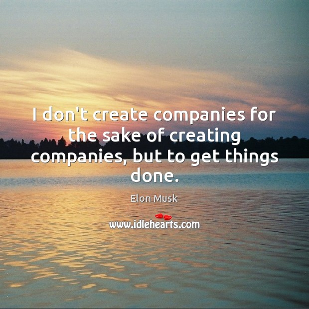 I don't create companies for the sake of creating companies, but to get things done. Elon Musk Picture Quote