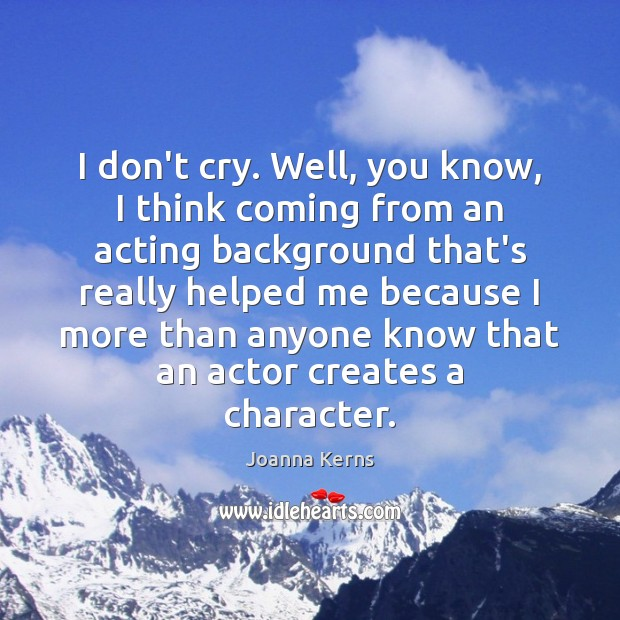I don't cry. Well, you know, I think coming from an acting Image
