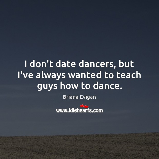 Image, I don't date dancers, but I've always wanted to teach guys how to dance.