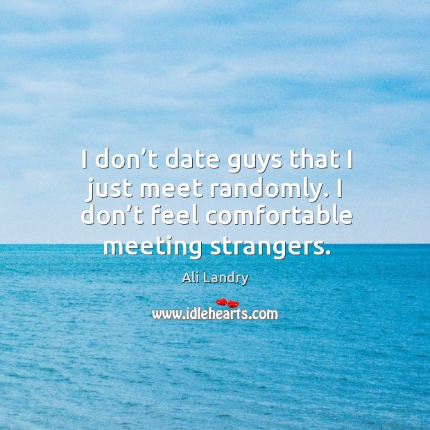 I don't date guys that I just meet randomly. I don't feel comfortable meeting strangers. Image