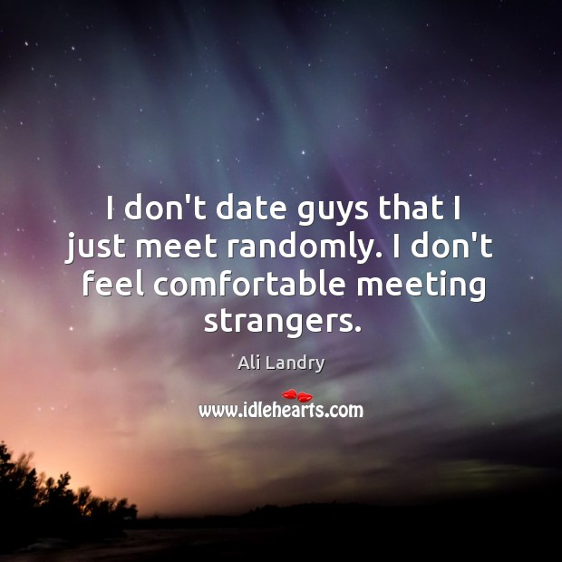 I don't date guys that I just meet randomly. I don't feel comfortable meeting strangers. Ali Landry Picture Quote