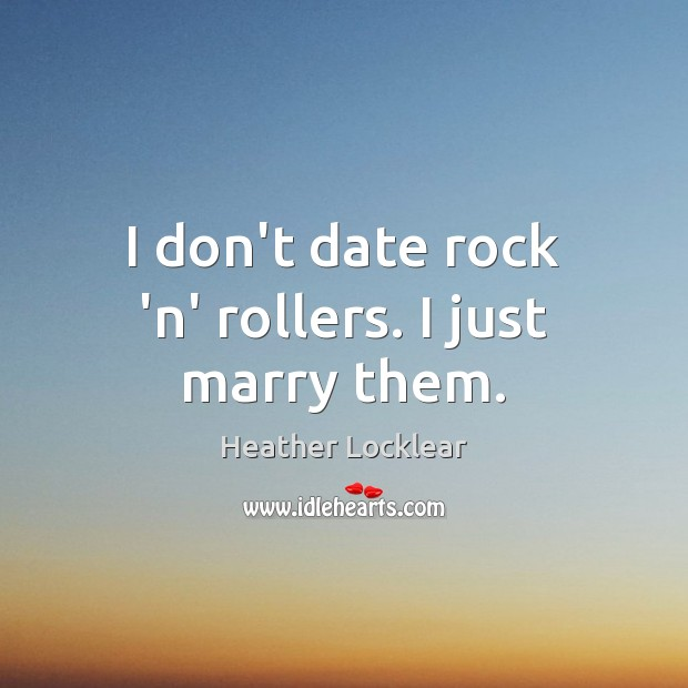 I don't date rock 'n' rollers. I just marry them. Image