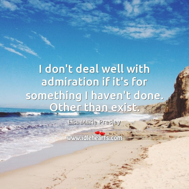 I don't deal well with admiration if it's for something I haven't done. Other than exist. Lisa Marie Presley Picture Quote