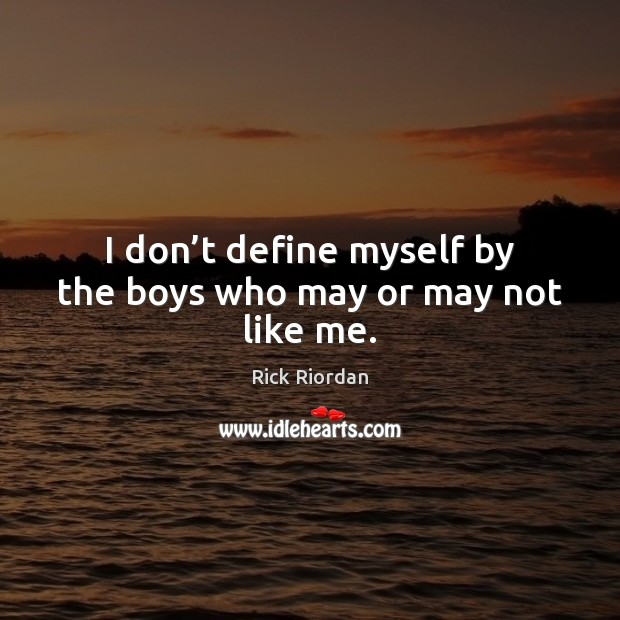 I don't define myself by the boys who may or may not like me. Rick Riordan Picture Quote