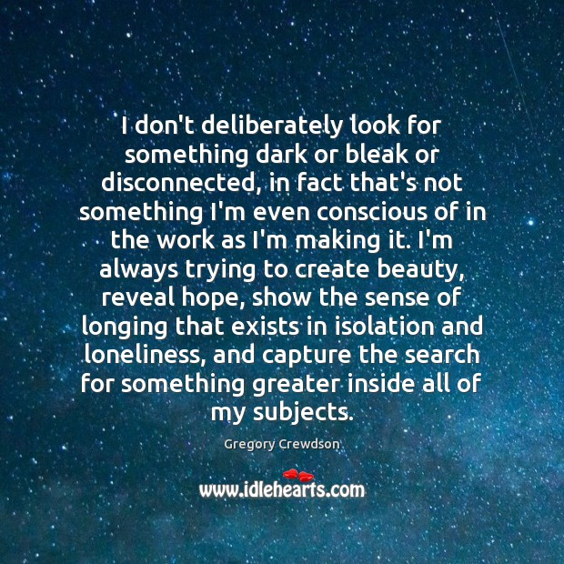I don't deliberately look for something dark or bleak or disconnected, in Image