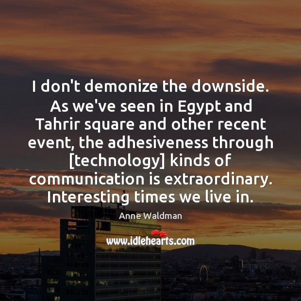 I don't demonize the downside. As we've seen in Egypt and Tahrir Image