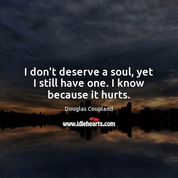 Image about I don't deserve a soul, yet I still have one. I know because it hurts.