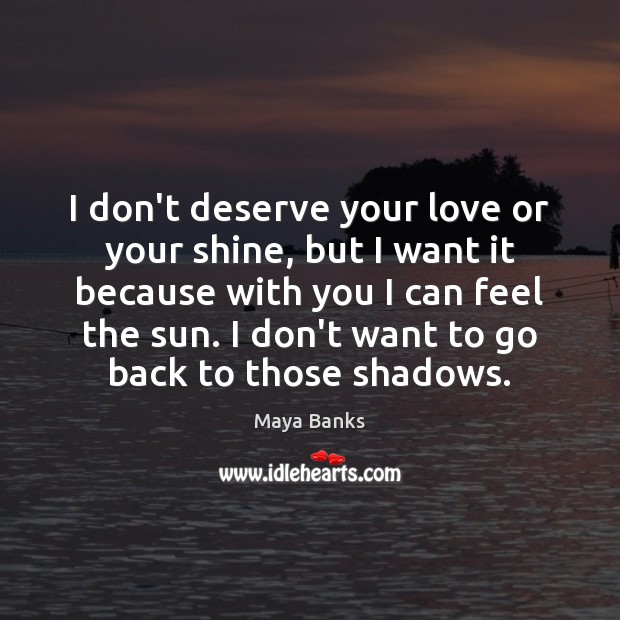 I Don T Deserve Your Love Or Your Shine But I Want It