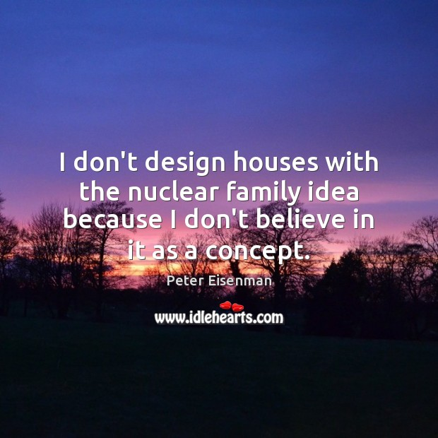I don't design houses with the nuclear family idea because I don't Peter Eisenman Picture Quote
