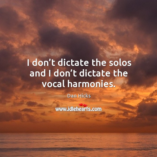 I don't dictate the solos and I don't dictate the vocal harmonies. Image
