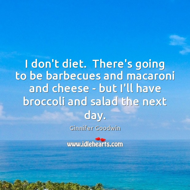 Image, I don't diet.  There's going to be barbecues and macaroni and cheese