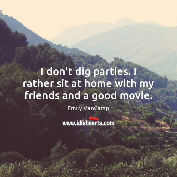 I don't dig parties. I rather sit at home with my friends and a good movie. Image