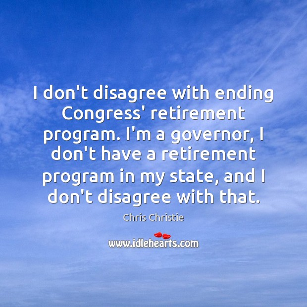 I don't disagree with ending Congress' retirement program. I'm a governor, I Chris Christie Picture Quote