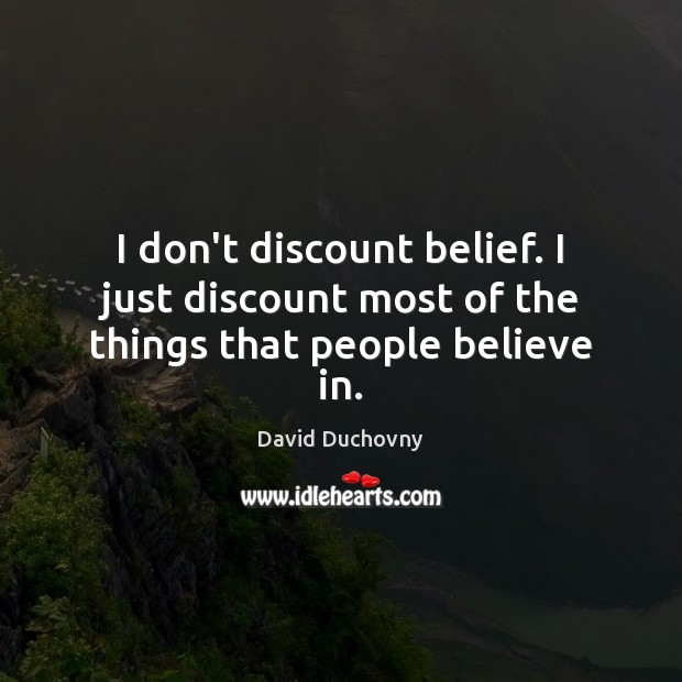 I don't discount belief. I just discount most of the things that people believe in. David Duchovny Picture Quote