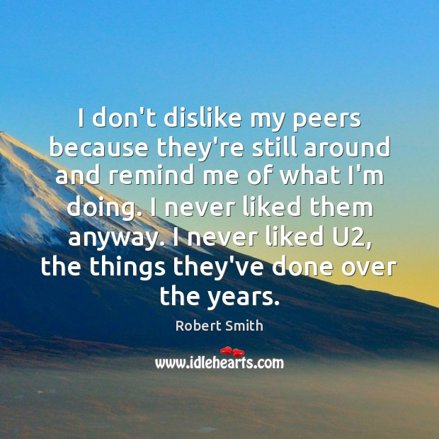 I don't dislike my peers because they're still around and remind me Robert Smith Picture Quote