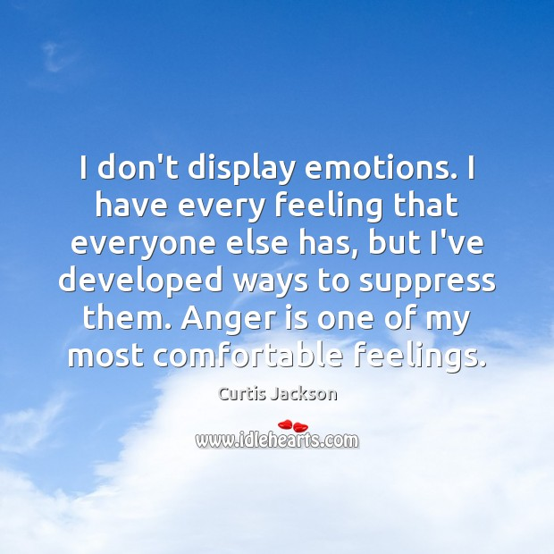I don't display emotions. I have every feeling that everyone else has, Anger Quotes Image