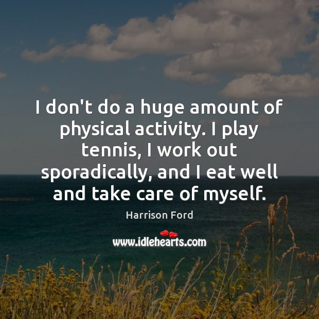 I don't do a huge amount of physical activity. I play tennis, Harrison Ford Picture Quote