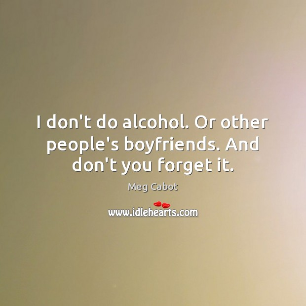 I don't do alcohol. Or other people's boyfriends. And don't you forget it. Image