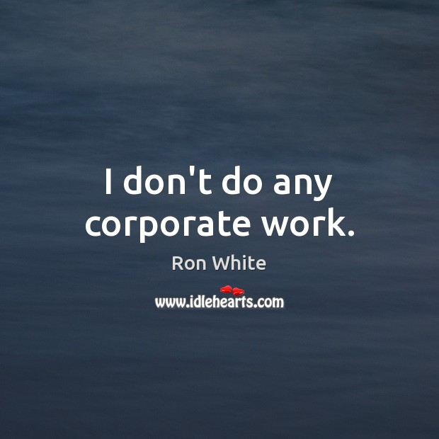 I don't do any corporate work. Ron White Picture Quote