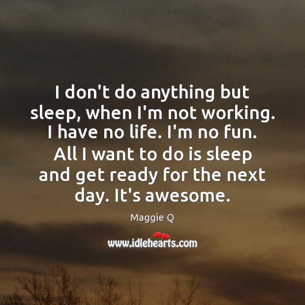 I don't do anything but sleep, when I'm not working. I have Maggie Q Picture Quote