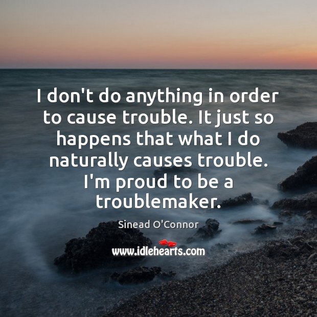 I don't do anything in order to cause trouble. It just so Sinead O'Connor Picture Quote