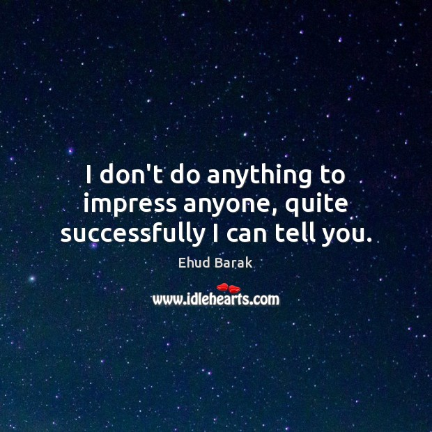 I don't do anything to impress anyone, quite successfully I can tell you. Ehud Barak Picture Quote